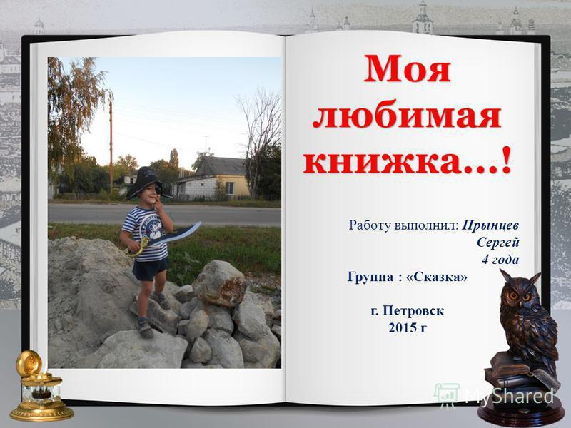 Моя любимая книжка...! Работу выполнил: Прынцев Сергей 4 года Группа : «Сказка» г. Петровск 2015 г