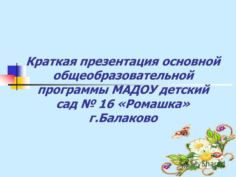Краткая презентация основной общеобразовательной программы МАДОУ детский сад 16 «Ромашка» г.Балаково