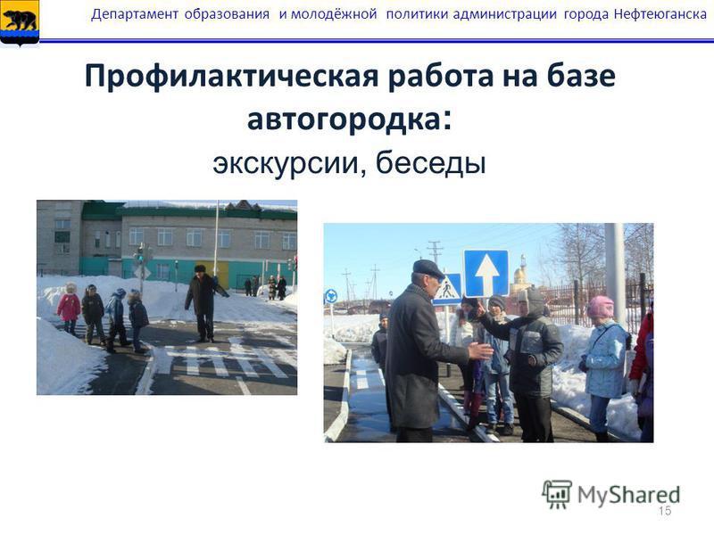 15 Профилактическая работа на базе автогородка : экскурсии, беседы Департамент образования и молодёжной политики администрации города Нефтеюганска