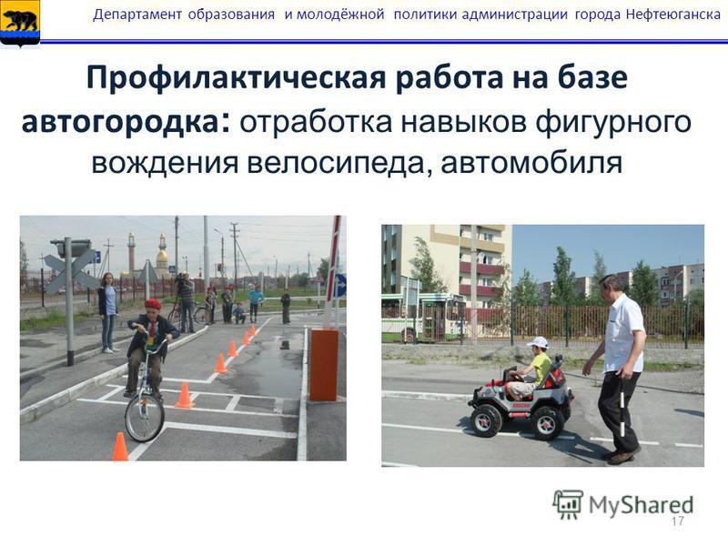 17 Профилактическая работа на базе автогородка : отработка навыков фигурного вождения велосипеда, автомобиля Департамент образования и молодёжной политики администрации города Нефтеюганска