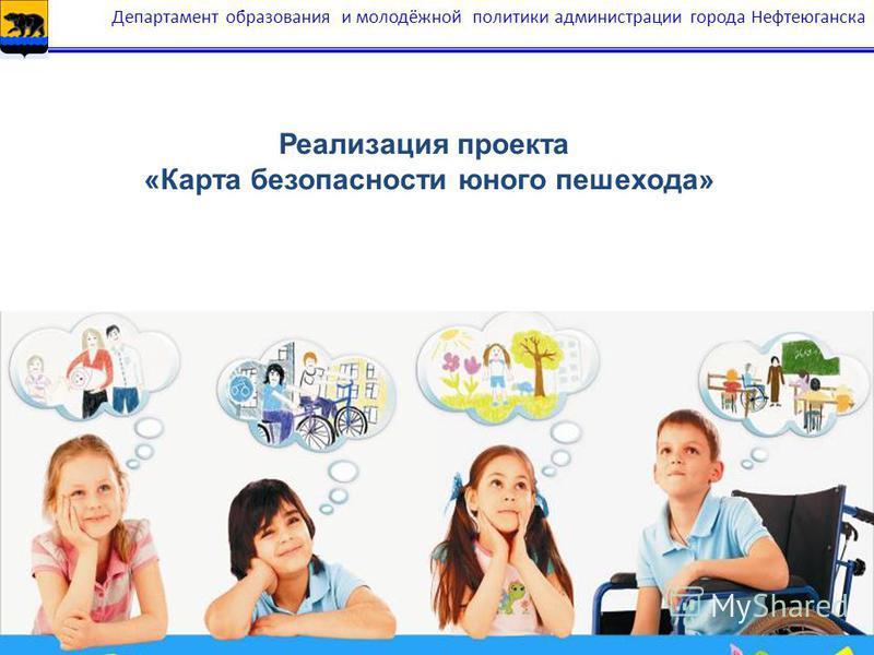 20 Департамент образования и молодёжной политики администрации города Нефтеюганска Реализация проекта «Карта безопасности юного пешехода»
