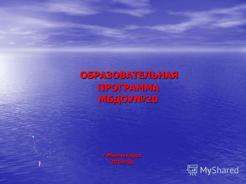 ОБРАЗОВАТЕЛЬНАЯ ПРОГРАММА МБДОУ20 ОБРАЗОВАТЕЛЬНАЯ ПРОГРАММА МБДОУ20 г.Мончегорск 2014 год