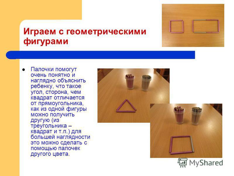 Играем с геометрическими фигурами Палочки помогут очень понятно и наглядно объяснить ребенку, что такое угол, сторона, чем квадрат отличается от прямоугольника, как из одной фигуры можно получить другую (из треугольника – квадрат и т.п.) для большей
