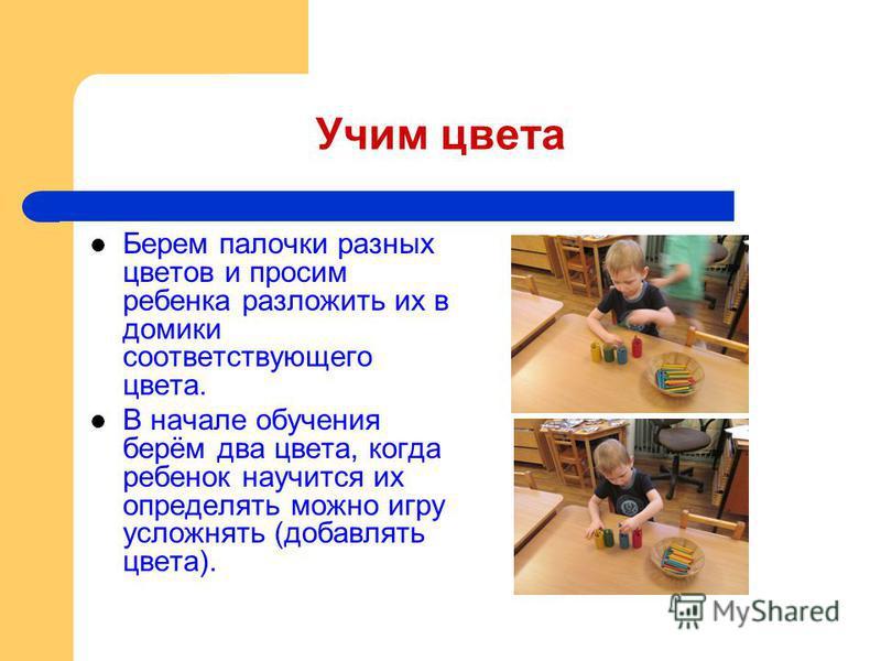Учим цвета Берем палочки разных цветов и просим ребенка разложить их в домики соответствующего цвета. В начале обучения берём два цвета, когда ребенок научится их определять можно игру усложнять (добавлять цвета).