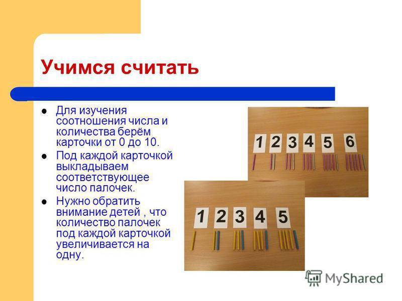 Учимся считать Для изучения соотношения числа и количества берём карточки от 0 до 10. Под каждой карточкой выкладываем соответствующее число палочек. Нужно обратить внимание детей, что количество палочек под каждой карточкой увеличивается на одну.