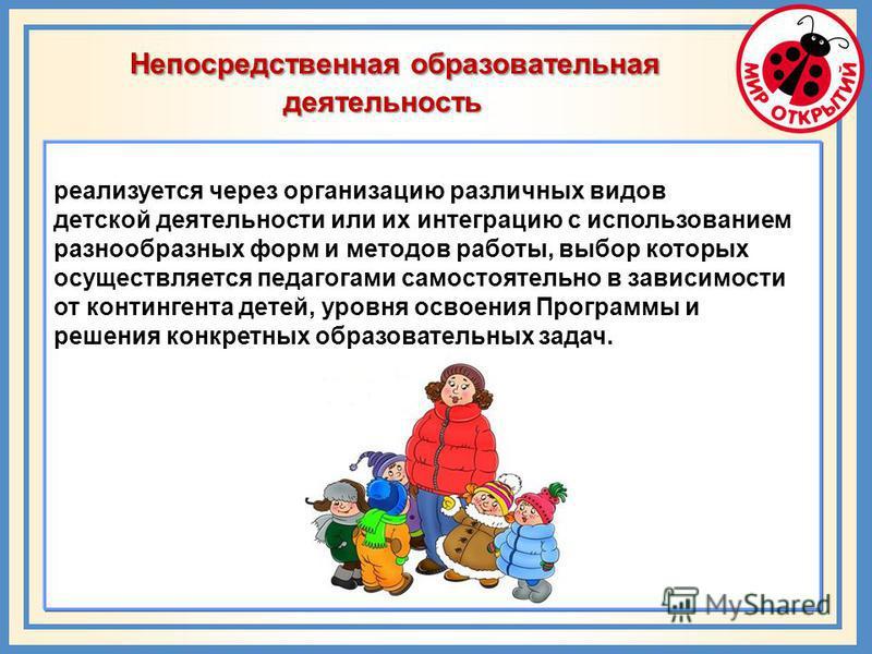 реализуется через организацию различных видов детской деятельности или их интеграцию с использованием разнообразных форм и методов работы, выбор которых осуществляется педагогами самостоятельно в зависимости от контингента детей, уровня освоения Прог
