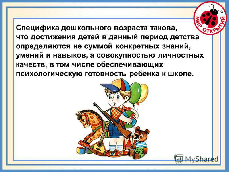 Специфика дошкольного возраста такова, что достижения детей в данный период детства определяются не суммой конкретных знаний, умений и навыков, а совокупностью личностных качеств, в том числе обеспечивающих психологическую готовность ребенка к школе.