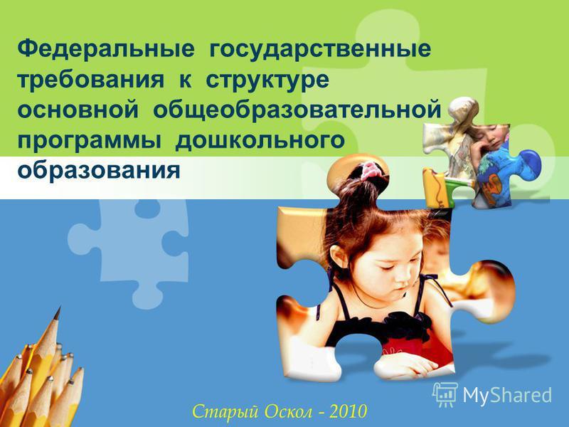 L/O/G/O Федеральные государственные требования к структуре основной общеобразовательной программы дошкольного образования Старый Оскол - 2010