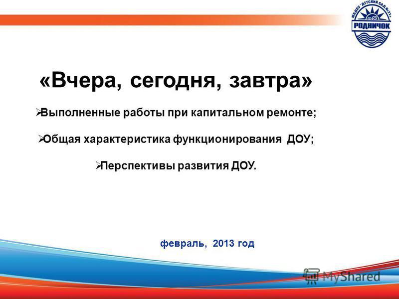 «Вчера, сегодня, завтра» Выполненные работы при капитальном ремонте; Общая характеристика функционирования ДОУ; Перспективы развития ДОУ. февраль, 2013 год