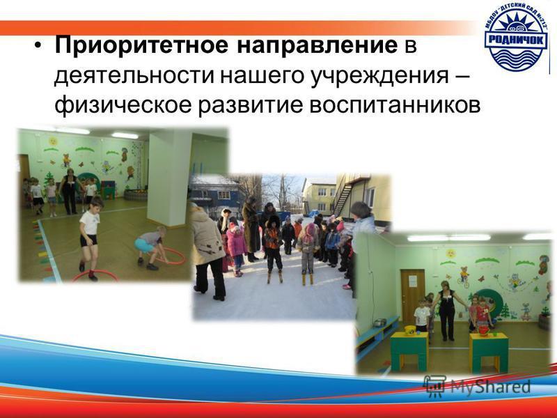 Приоритетное направление в деятельности нашего учреждения – физическое развитие воспитанников