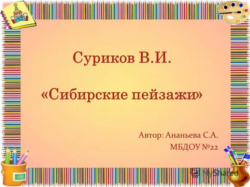 Суриков В.И. «Сибирские пейзажи» Автор: Ананьева С.А. МБДОУ 22