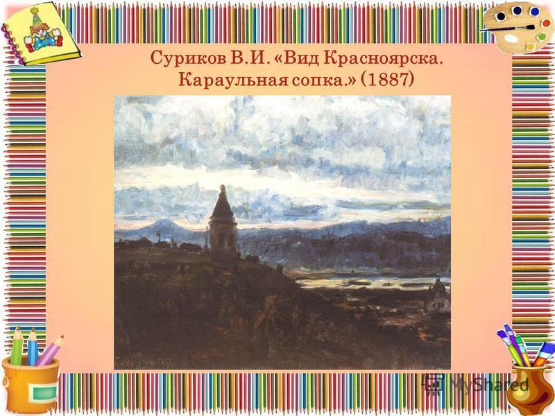 Суриков В.И. «Вид Красноярска. Караульная сопка.» (1887)