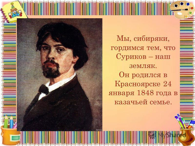 Мы, сибиряки, гордимся тем, что Суриков – наш земляк. Он родился в Красноярске 24 января 1848 года в казачьей семье.