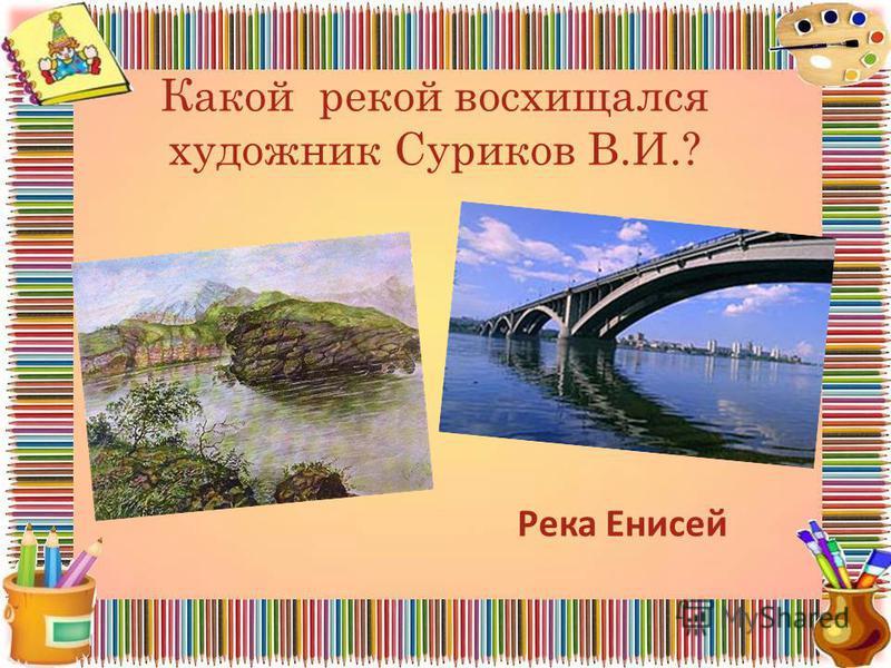Какой рекой восхищался художник Суриков В.И.? Река Енисей