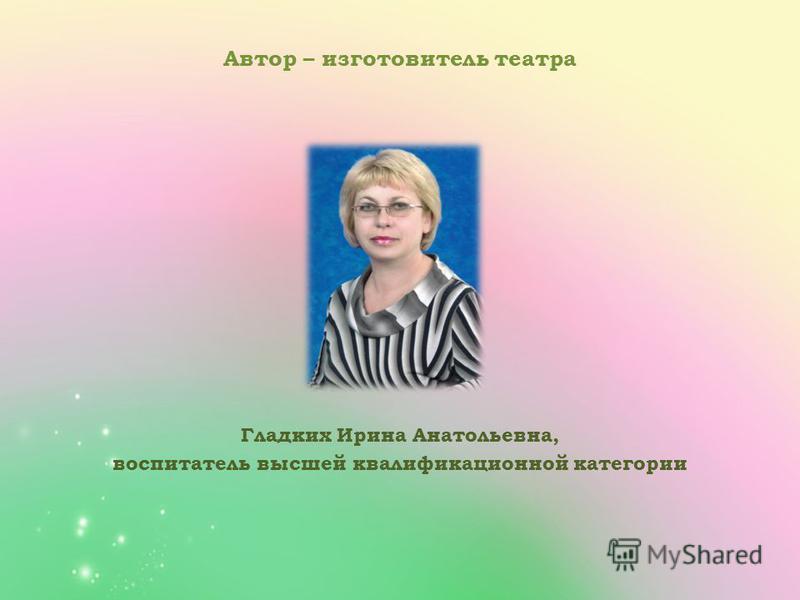 Автор – изготовитель театра Гладких Ирина Анатольевна, воспитатель высшей квалификационной категории