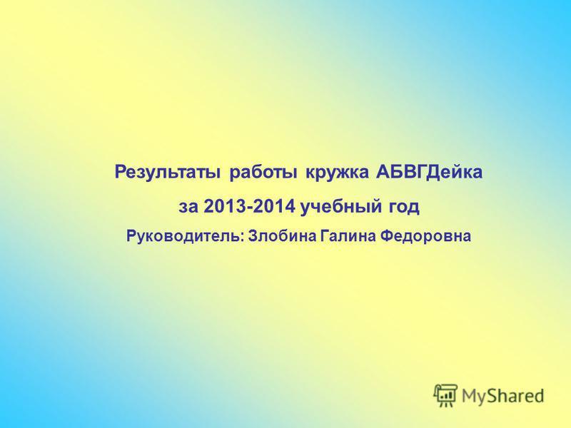 Результаты работы кружка АБВГДейка за 2013-2014 учебный год Руководитель: Злобина Галина Федоровна