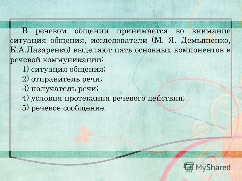 4 В речевом общении принимается во внимание ситуация общения, исследователи (М. Я. Демьяненко, К.А.Лазаренко) выделяют пять основных компонентов в речевой коммуникации: 1) ситуация общения; 2) отправитель речи; 3) получатель речи; 4) условия протекан