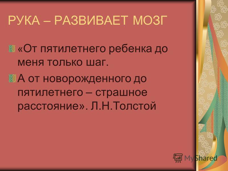 РУКА – РАЗВИВАЕТ МОЗГ « От пятилетнего ребенка до меня только шаг. А от новорожденного до пятилетнего – страшное расстояние». Л.Н.Толстой