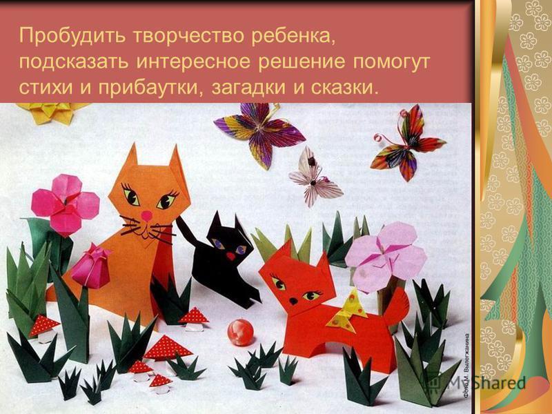 Пробудить творчество ребенка, подсказать интересное решение помогут стихи и прибаутки, загадки и сказки.