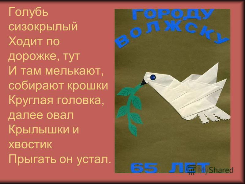 Голубь сизокрылый Ходит по дорожке, тут И там мелькают, собирают крошки Круглая головка, далее овал Крылышки и хвостик Прыгать он устал.