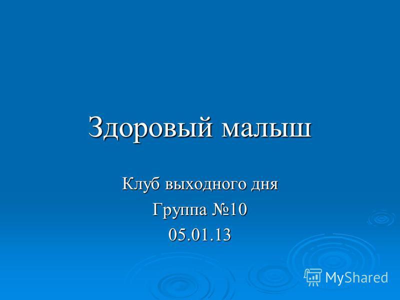 Здоровый малыш Клуб выходного дня Группа 10 05.01.13