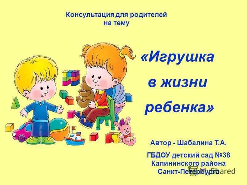 «Игрушка в жизни ребенка» Консультация для родителей на тему Автор - Шабалина Т.А. ГБДОУ детский сад 38 Калининского района Санкт-Петербурга