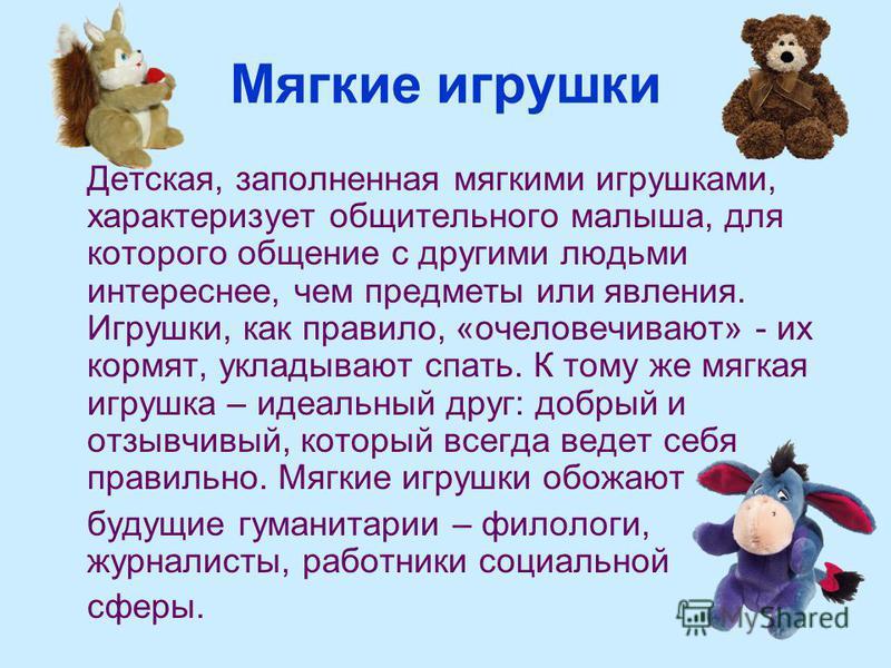 Мягкие игрушки Детская, заполненная мягкими игрушками, характеризует общительного малыша, для которого общение с другими людьми интереснее, чем предметы или явления. Игрушки, как правило, «очеловечивают» - их кормят, укладывают спать. К тому же мягка