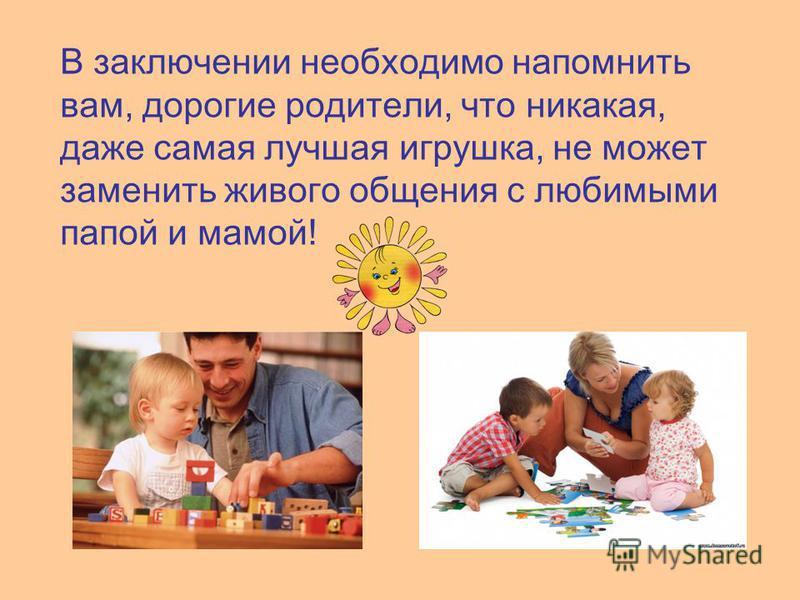 В заключении необходимо напомнить вам, дорогие родители, что никакая, даже самая лучшая игрушка, не может заменить живого общения с любимыми папой и мамой!