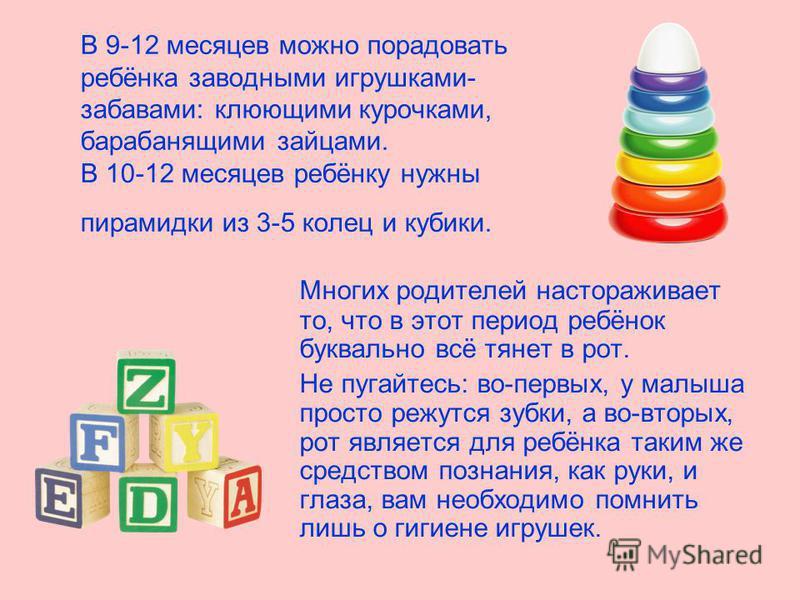 В 9-12 месяцев можно порадовать ребёнка заводными игрушками- забавами: клюющими курочками, барабанящими зайцами. В 10-12 месяцев ребёнку нужны пирамидки из 3-5 колец и кубики. Многих родителей настораживает то, что в этот период ребёнок буквально всё
