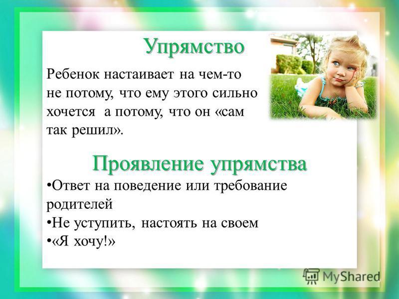 Упрямство Ребенок настаивает на чем-то не потому, что ему этого сильно хочется, а потому, что он «сам так решил». Проявление упрямства Ответ на поведение или требование родителей Не уступить, настоять на своем «Я хочу!»