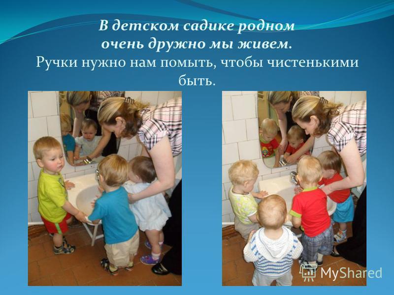 В детском садике родном очень дружно мы живем. Ручки нужно нам помыть, чтобы чистенькими быть.