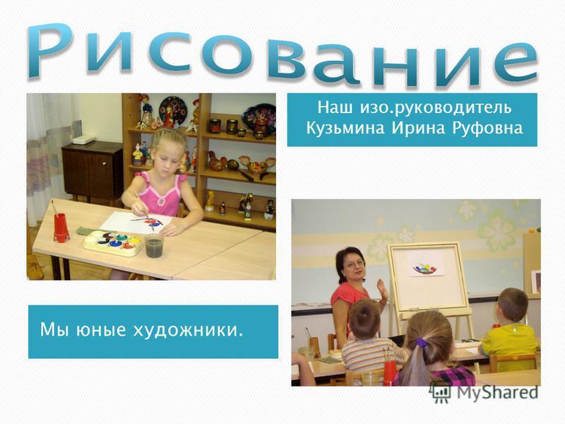 Мы юные художники. Наш изо.руководитель Кузьмина Ирина Руфовна