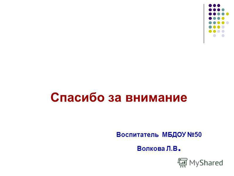 Спасибо за внимание Воспитатель МБДОУ 50 Волкова Л.В.
