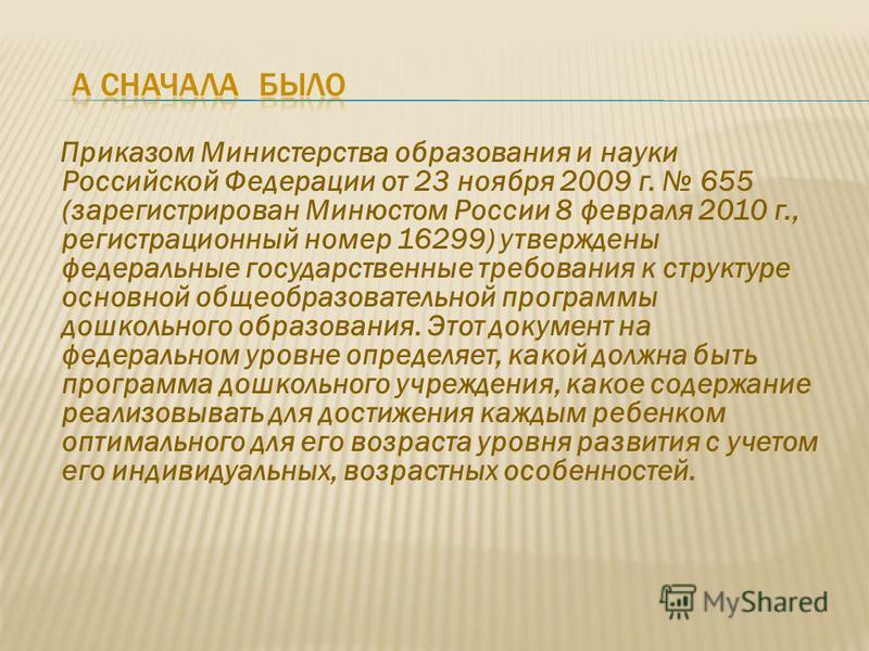 Приказом Министерства образования и науки Российской Федерации от 23 ноября 2009 г. 655 (зарегистрирован Минюстом России 8 февраля 2010 г., регистрационный номер 16299) утверждены федеральные государственные требования к структуре основной общеобразо
