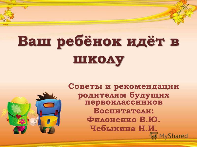 Ваш ребёнок идёт в школу Советы и рекомендации родителям будущих первоклассников Воспитатели: Филоненко В.Ю. Чебыкина Н.И.