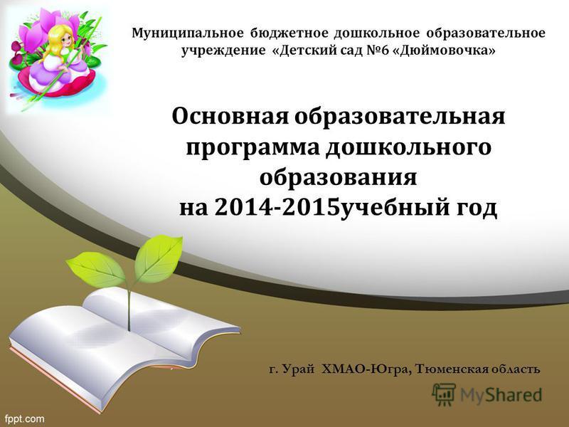 Основная образовательная программа дошкольного образования на 2014-2015 учебный год г. Урай ХМАО-Югра, Тюменская область Муниципальное бюджетное дошкольное образовательное учреждение «Детский сад 6 «Дюймовочка»