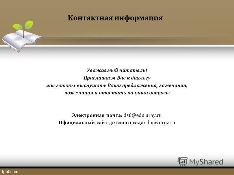 Контактная информация Уважаемый читатель! Приглашаем Вас к диалогу мы готовы выслушать Ваши предложения, замечания, пожелания и ответить на ваши вопросы Электронная почта: ds6@edu.uray.ru Официальный сайт детского сада: dou6.ucoz.ru