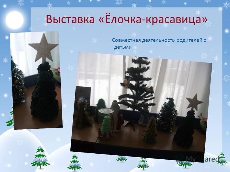 Выставка «Ёлочка-красавица» Совместная деятельность родителей с детьми