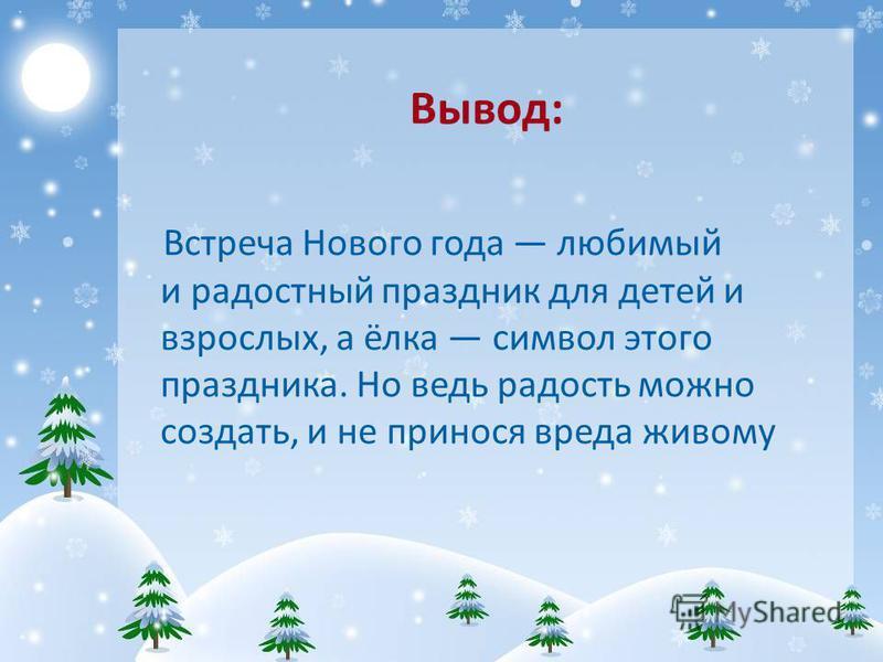 Вывод: Встреча Нового года любимый и радостный праздник для детей и взрослых, а ёлка символ этого праздника. Но ведь радость можно создать, и не принося вреда живому