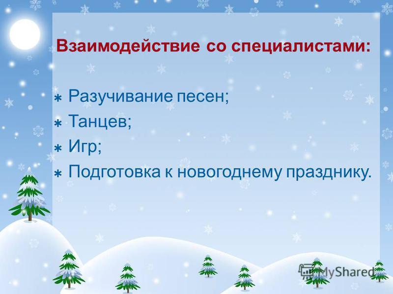 Взаимодействие со специалистами: Разучивание песен; Танцев; Игр; Подготовка к новогоднему празднику.