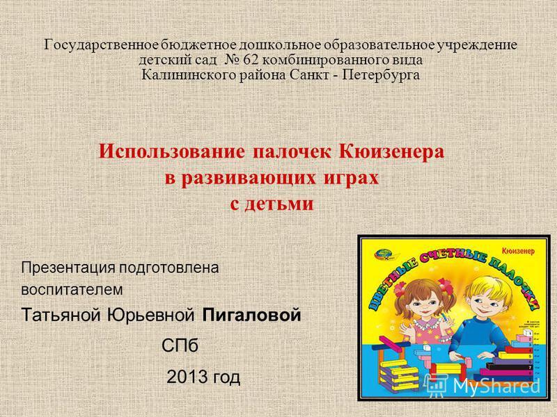 Государственное бюджетное дошкольное образовательное учреждение детский сад 62 комбинированного вида Калининского района Санкт - Петербурга Презентация подготовлена воспитателем Татьяной Юрьевной Пигаловой СПб 2013 год Использование палочек Кюизенера