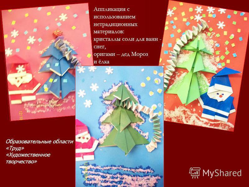 Аппликация с использованием нетрадиционных материалов: кристаллы соли для ванн - снег, оригами – дед Мороз и ёлка Образовательные области «Труд» «Художественное творчество»