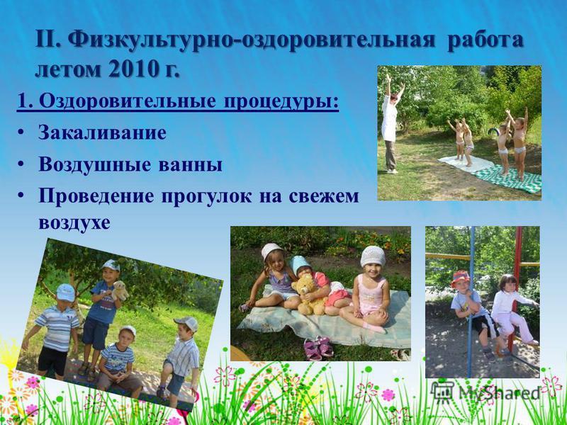 ІІ. Физкультурно-оздоровительная работа летом 2010 г. 1. Оздоровительные процедуры: Закаливание Воздушные ванны Проведение прогулок на свежем воздухе