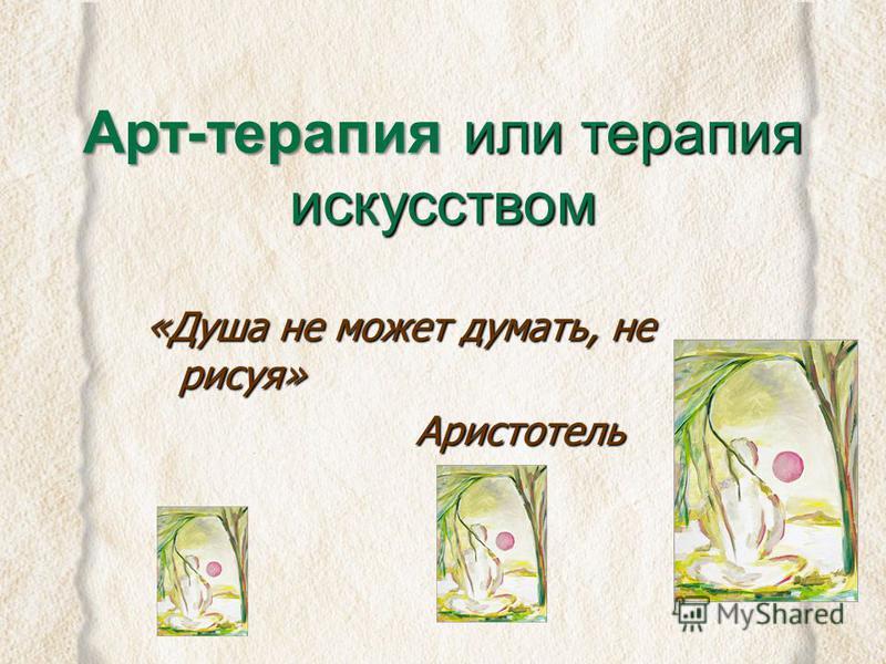 Титова Ольга Борисовна Арт-терапия или терапия искусством «Душа не может думать, не рисуя» Аристотель Аристотель