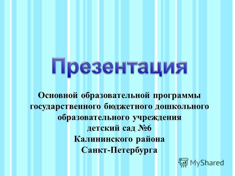 Основной образовательной программы государственного бюджетного дошкольного образовательного учреждения детский сад 6 Калининского района Санкт-Петербурга