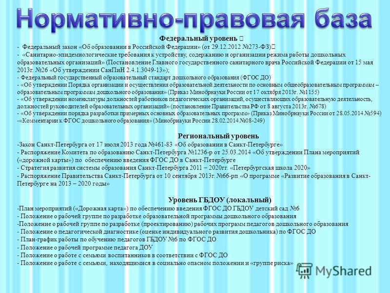 Федеральный уровень — - Федеральный закон «Об образовании в Российской Федерации» (от 29.12.2012 273-ФЗ)— - «Санитарно-эпидемиологические требования к устройству, содержанию и организации режима работы дошкольных образовательных организаций» (Постано