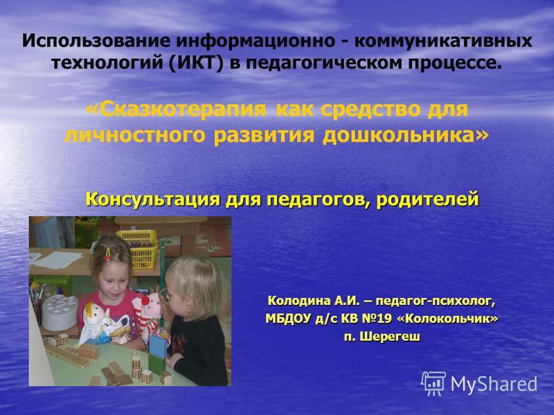 Консультация для педагогов, родителей Использование информационно - коммуникативных технологий (ИКТ) в педагогическом процессе. «Сказкотерапия как средство для личностного развития дошкольника» Консультация для педагогов, родителей Колодина А.И. – пе