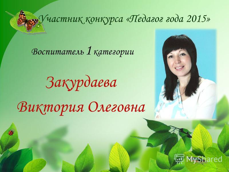 Участник конкурса «Педагог года 2015» Закурдаева Виктория Олеговна Воспитатель 1 категории