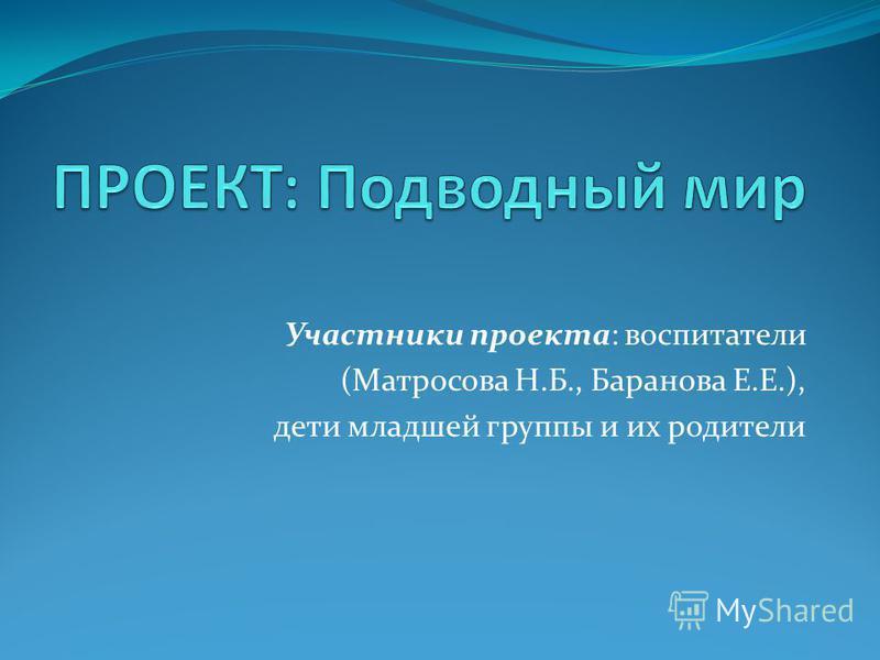 Участники проекта: воспитатели (Матросова Н.Б., Баранова Е.Е.), дети младшей группы и их родители