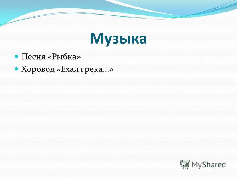Музыка Песня «Рыбка» Хоровод «Ехал грека...»